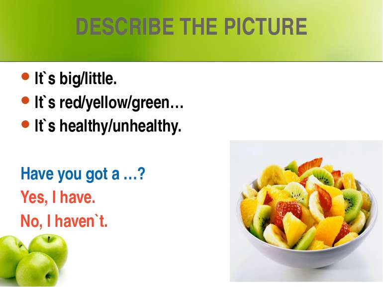 DESCRIBE THE PICTURE It`s big/little. It`s red/yellow/green… It`s healthy/unh...
