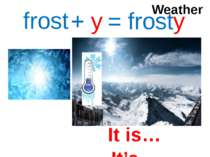 frost + y = frosty Weather It is… It's…