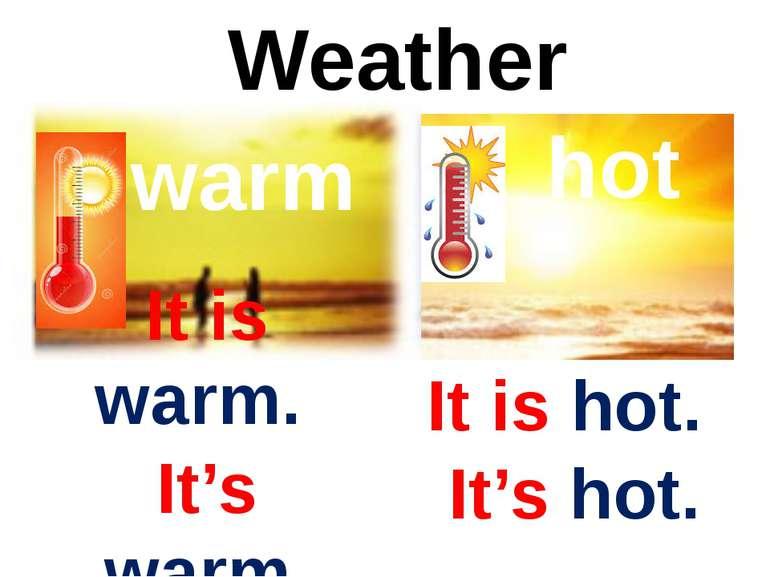 Weather warm It is warm. It's warm. hot It is hot. It's hot.