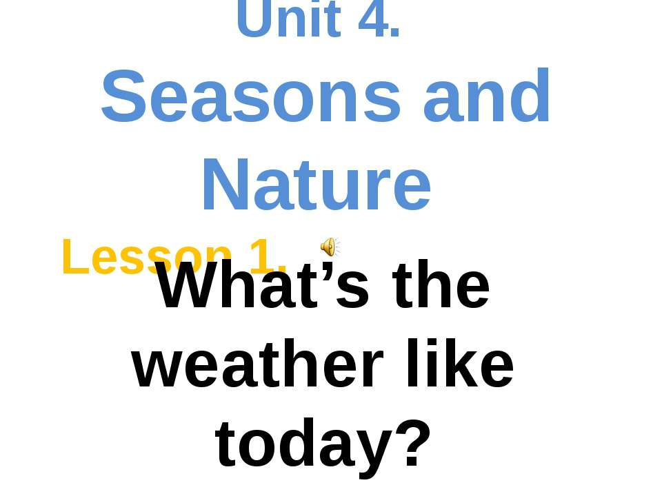 Unit 4. Seasons and Nature Lesson 1. What's the weather like today?