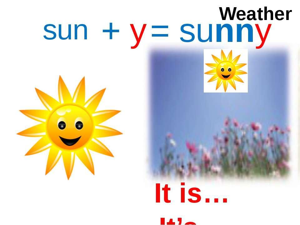 sun + y = sunny Weather It is… It's…