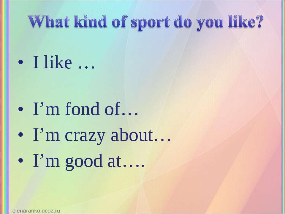 I like … I'm fond of… I'm crazy about… I'm good at….