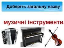 Доберіть загальну назву Баян, піаніно, скрипка – музичні інструменти.