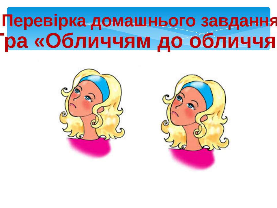 Гра «Обличчям до обличчя» Розкажіть один одному вивчені скоромовки Перевірка ...