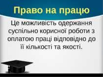 Право на працю Це можливість одержання суспільно корисної роботи з оплатою пр...