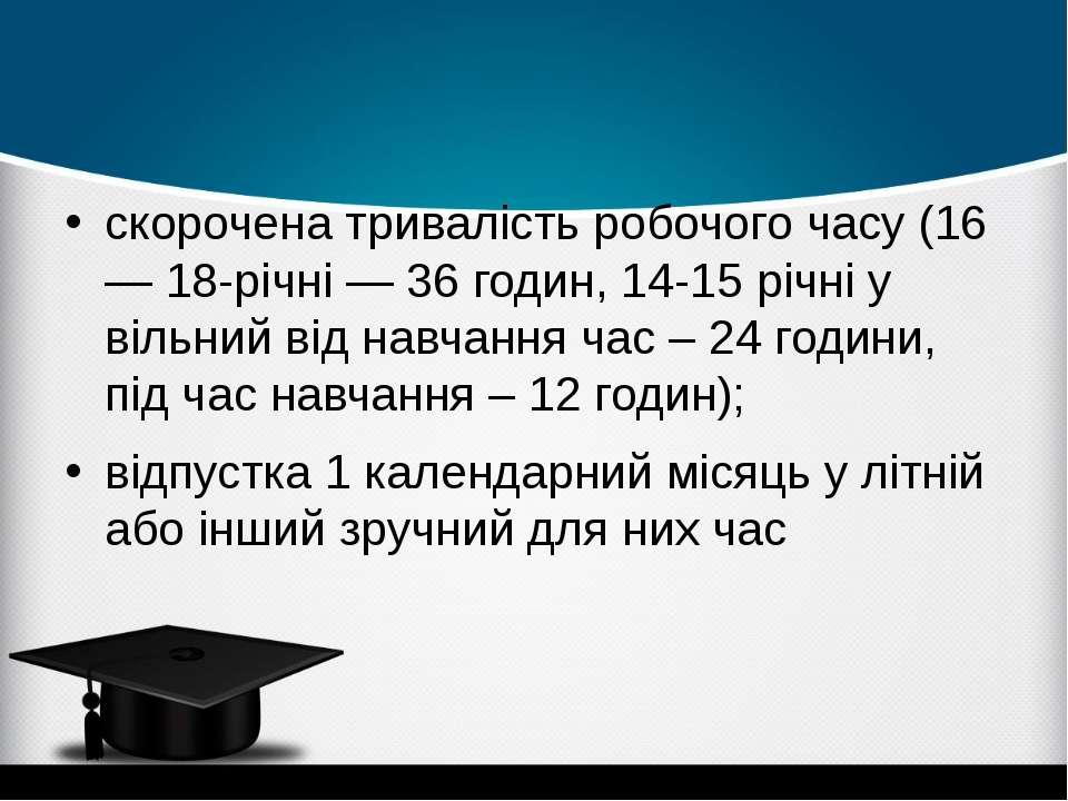 скорочена тривалість робочого часу (16— 18-річні — 36 годин, 14-15 річні у ві...