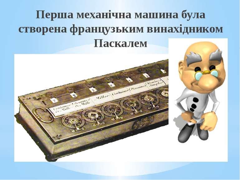 Перша механічна машина була створена французьким винахідником Паскалем