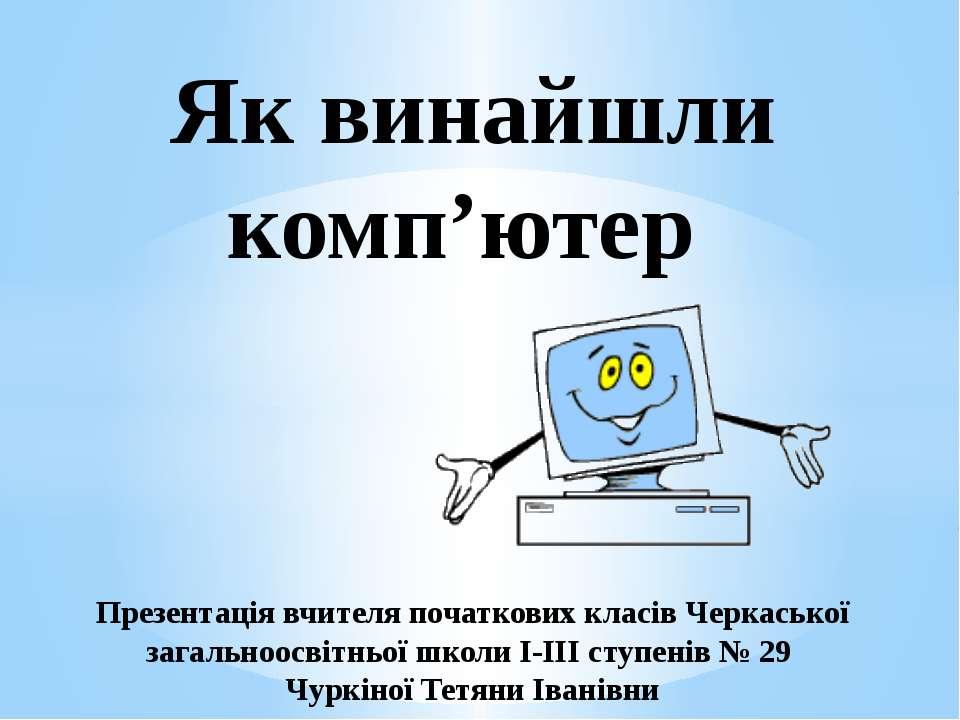 Як винайшли комп'ютер Презентація вчителя початкових класів Черкаської загаль...