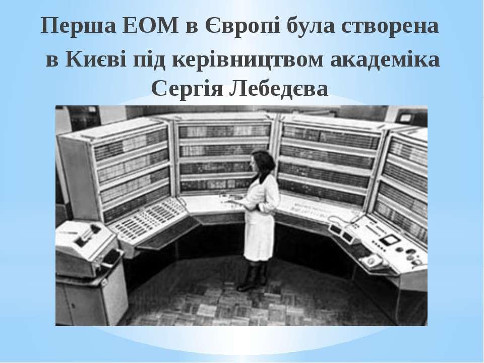 Перша ЕОМ в Європі була створена в Києві під керівництвом академіка Сергія Ле...