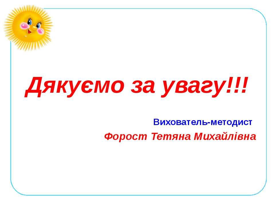 Дякуємо за увагу!!! Вихователь-методист Форост Тетяна Михайлівна