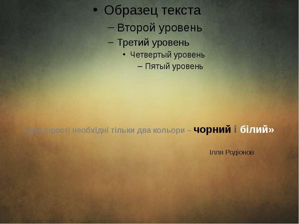 «Для сірості необхідні тільки два кольори – чорний і білий» Ілля Родіонов