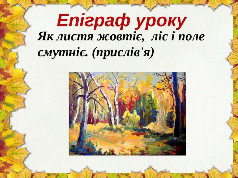 Епіграф уроку Як листя жовтіє, ліс і поле смутніє. (прислів'я)
