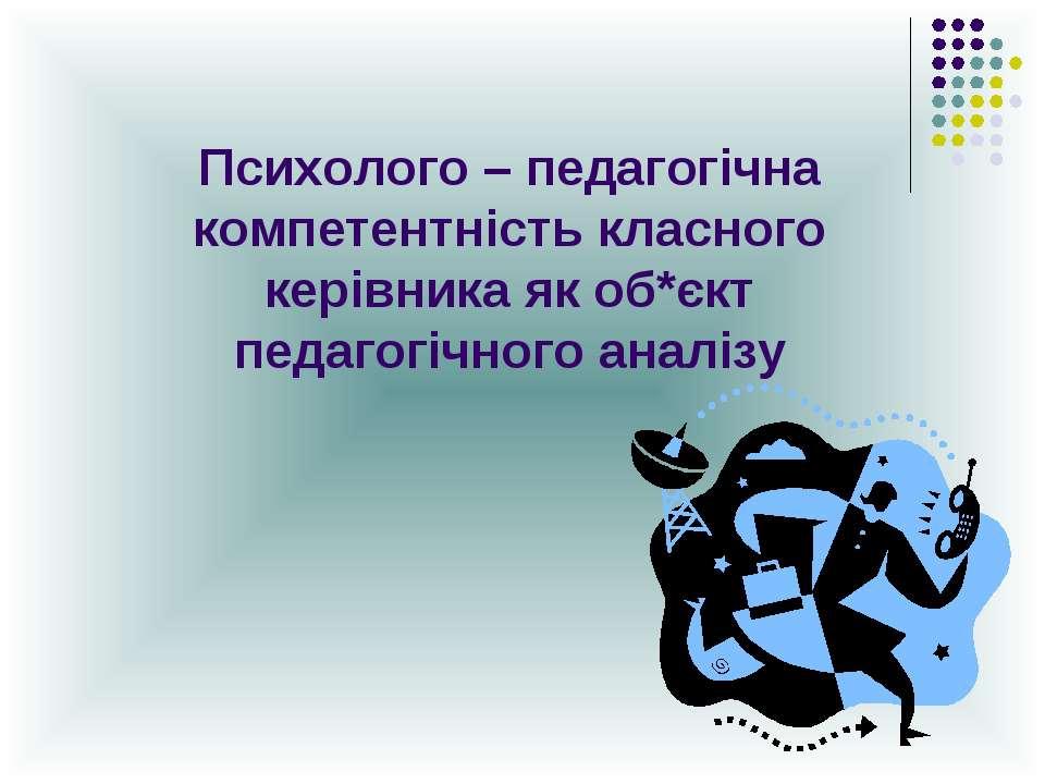 Психолого – педагогічна компетентність класного керівника як об*єкт педагогіч...