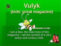Vulyk (kids' great magazine) I am a Bee, the main hero of this magazine. I am...