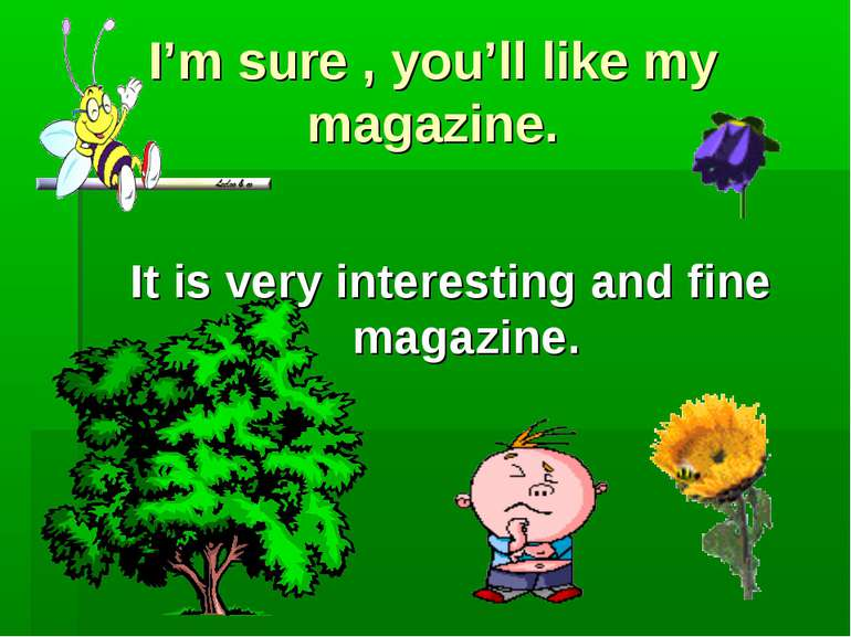 I'm sure , you'll like my magazine. It is very interesting and fine magazine.