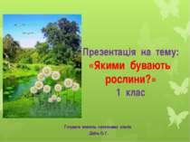 Презентація на тему: «Якими бувають рослини?» 1 клас Готувала вчитель початко...