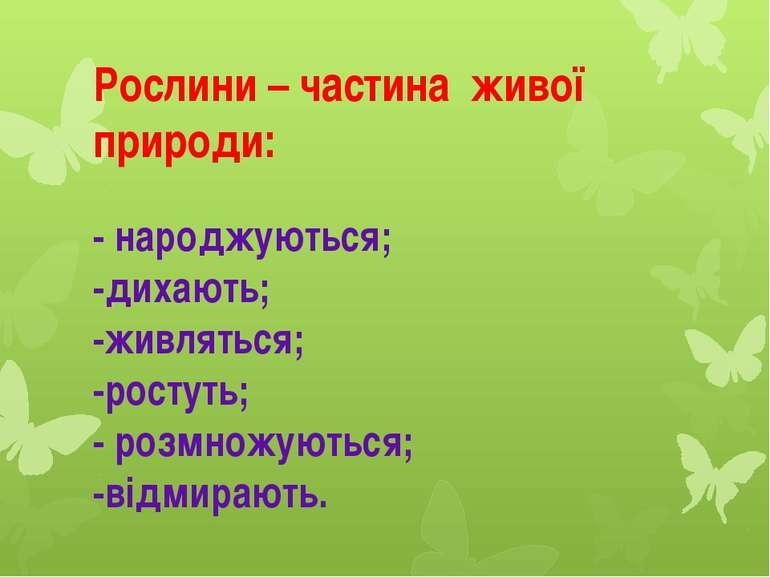 Рослини – частина живої природи: - народжуються; -дихають; -живляться; -росту...