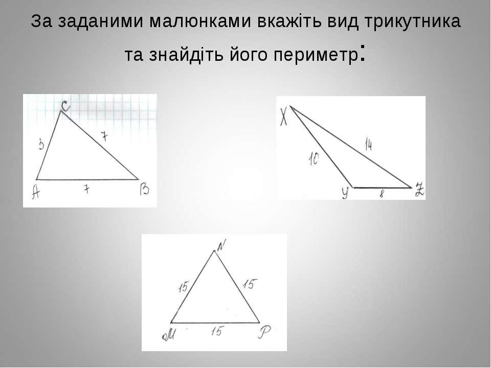 За заданими малюнками вкажіть вид трикутника та знайдіть його периметр:
