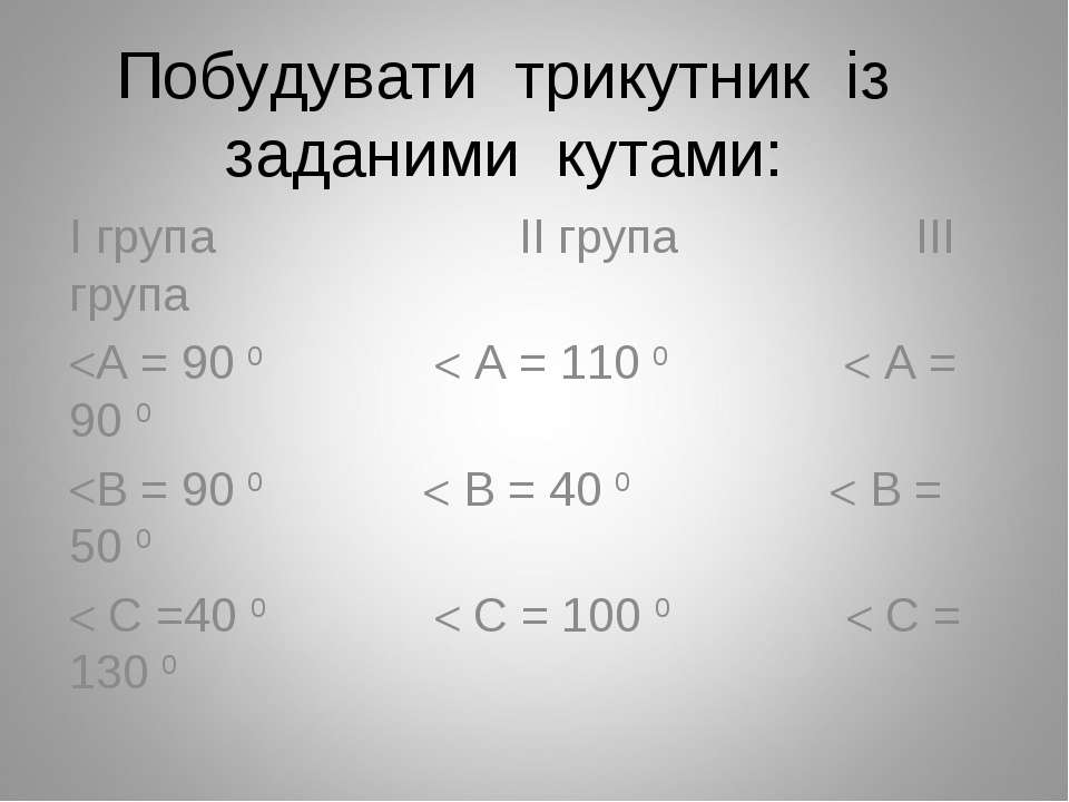Побудувати трикутник із заданими кутами: І група ІІ група ІІІ група А = 90 0 ...