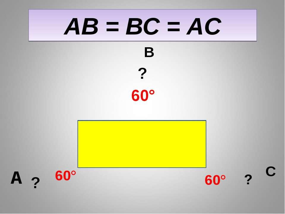 АВ = ВС = АС А В С ? ? ? 60° 60° 60°
