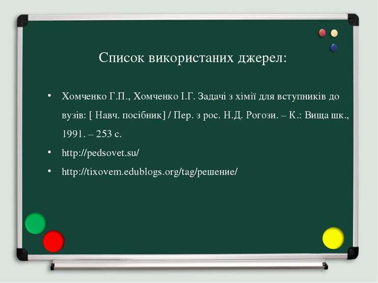 Список використаних джерел: Хомченко Г.П., Хомченко І.Г. Задачі з хімії для в...
