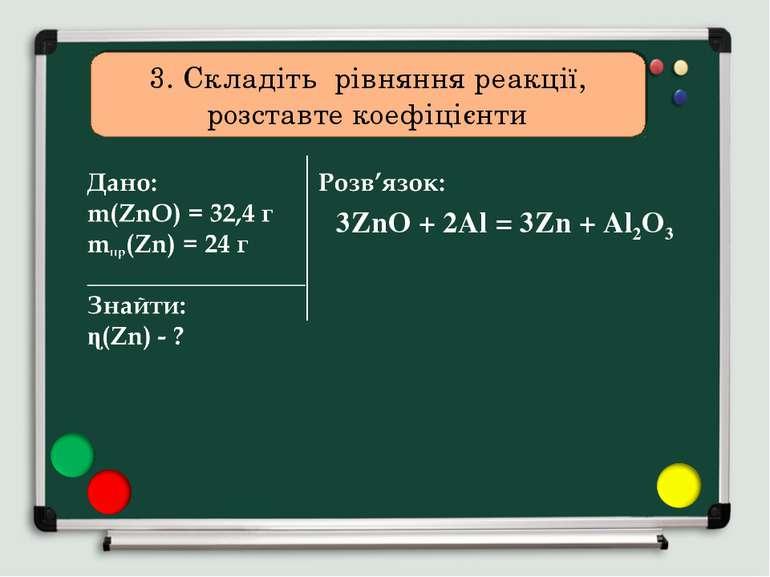 3. Складіть рівняння реакції, розставте коефіцієнти 3ZnO + 2Al = 3Zn + Al2O3