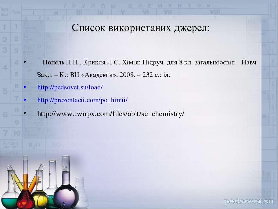 Список використаних джерел: Попель П.П., Крикля Л.С. Хімія: Підруч. для 8 кл....
