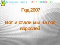 Год 2007 Вот и стали мы на год взрослей Школьная газета «45 + переменка»