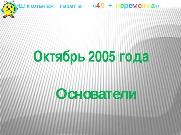 Октябрь 2005 года Основатели Школьная газета «45 + переменка»