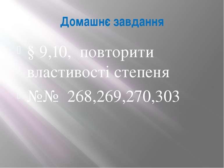 Домашнє завдання § 9,10, повторити властивості степеня №№ 268,269,270,303