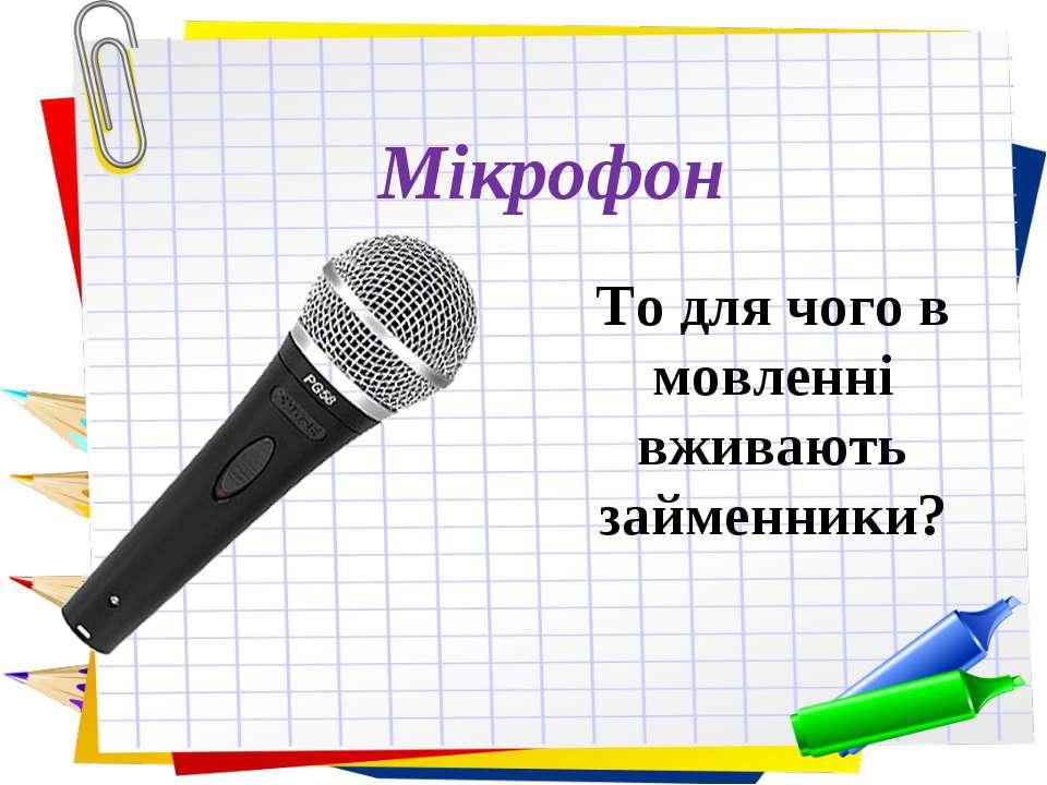 Заголовок слайда Мікрофон То для чого в мовленні вживають займенники?