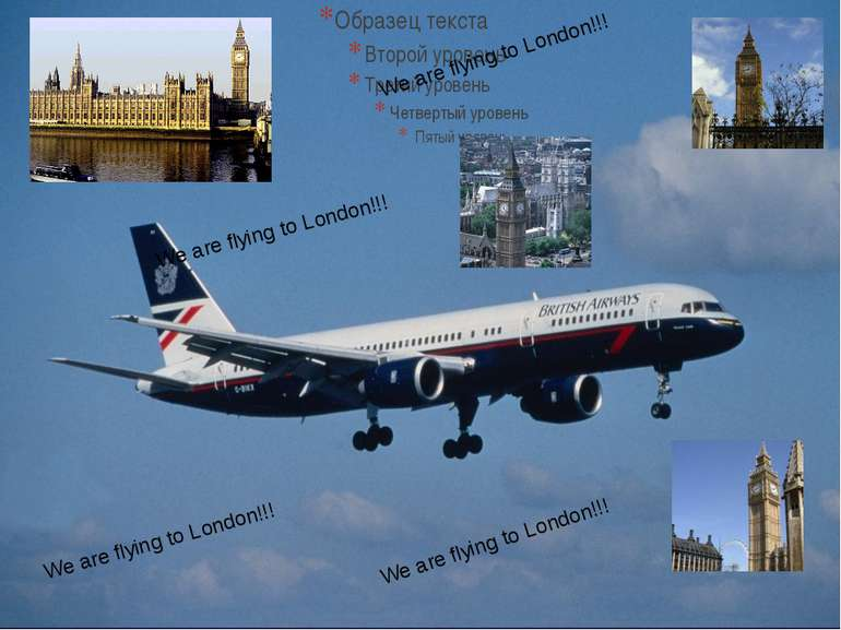 We are flying to London!!! We are flying to London!!! We are flying to London...