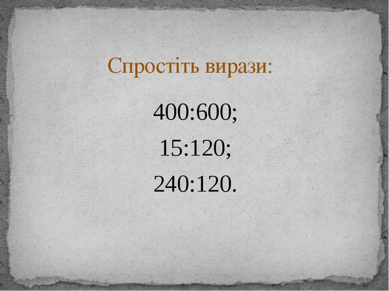 400:600; 15:120; 240:120. Спростіть вирази: