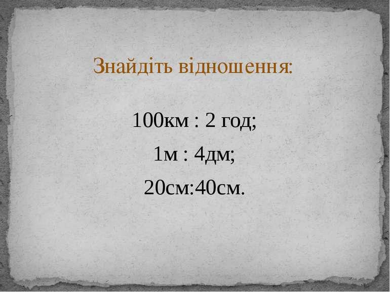 100км : 2 год; 1м : 4дм; 20см:40см. Знайдіть відношення: