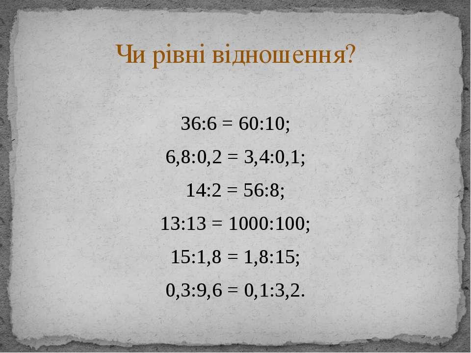 36:6 = 60:10; 6,8:0,2 = 3,4:0,1; 14:2 = 56:8; 13:13 = 1000:100; 15:1,8 = 1,8:...