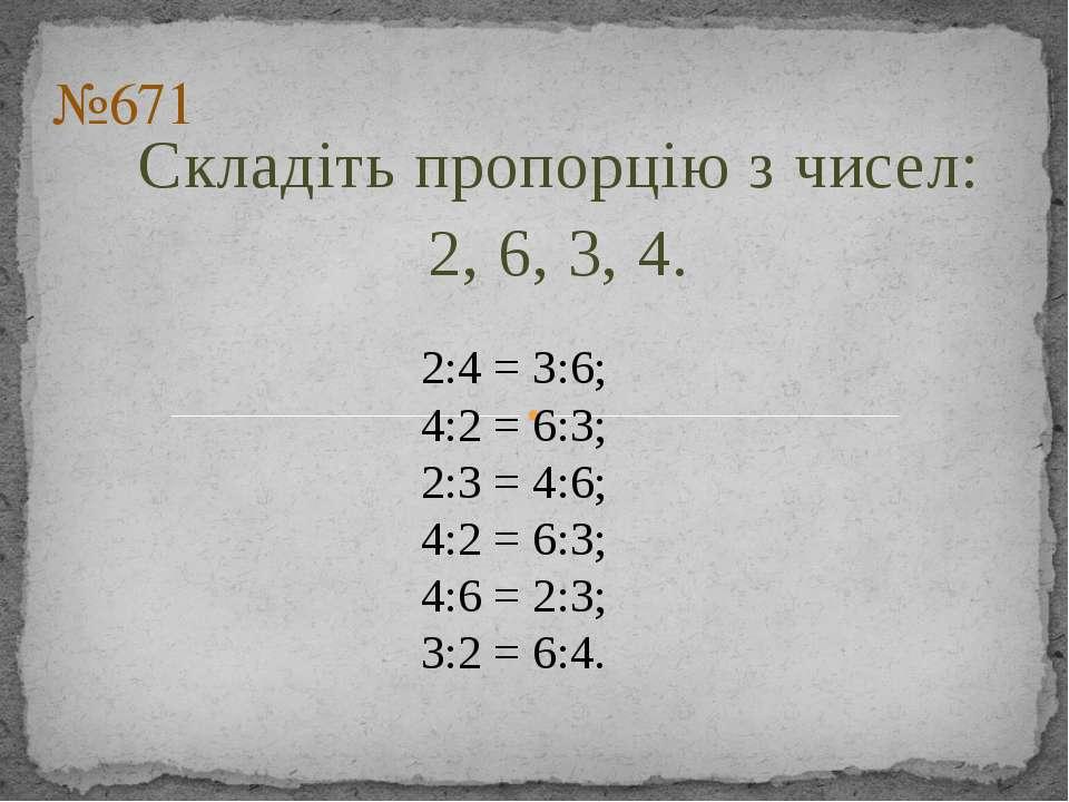 Складіть пропорцію з чисел: 2, 6, 3, 4. №671 2:4 = 3:6; 4:2 = 6:3; 2:3 = 4:6;...