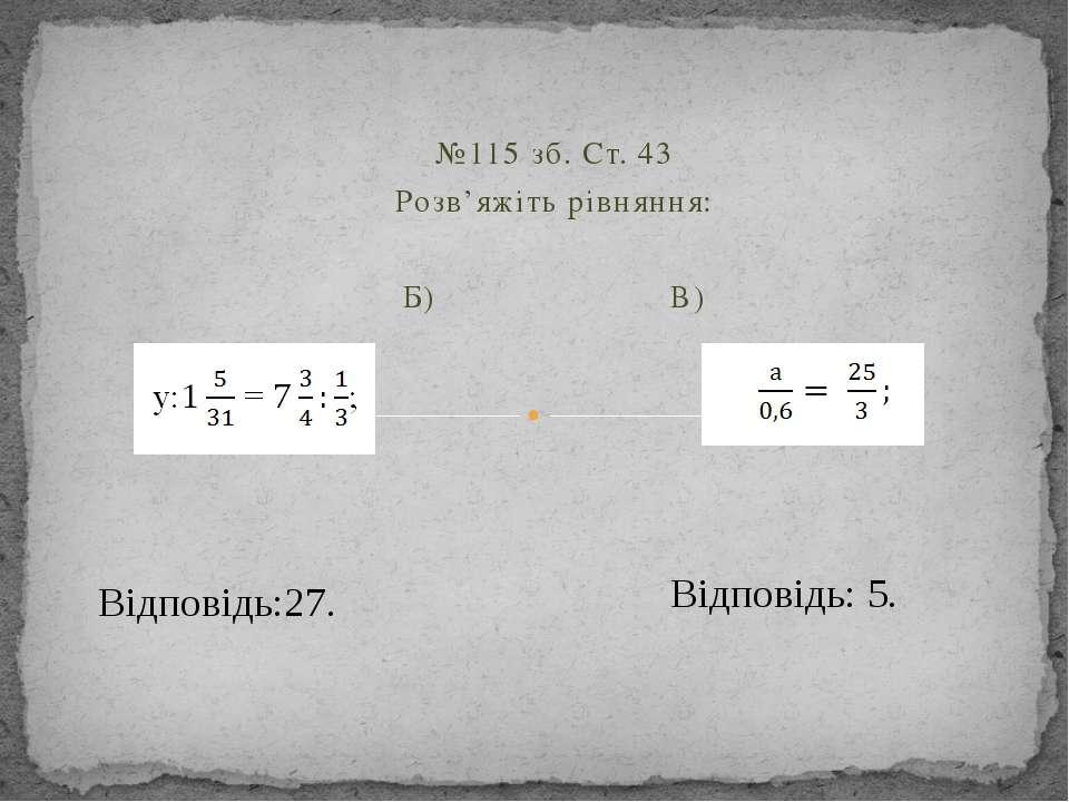 №115 зб. Ст. 43 Розв'яжіть рівняння:  Б) В) Відповідь:27. Відповідь: 5.