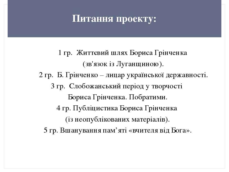 Питання проекту: 1 гр. Життєвий шлях Бориса Грінченка (зв'язок із Луганщиною)...