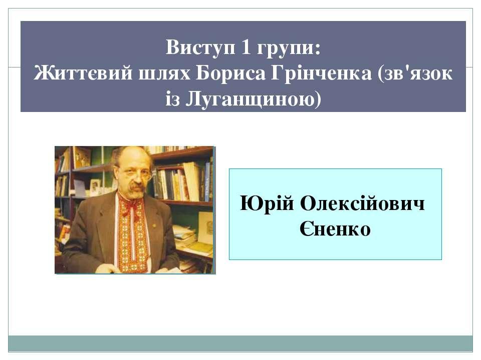 Виступ 1 групи: Життєвий шлях Бориса Грінченка (зв'язок із Луганщиною) Юрій О...