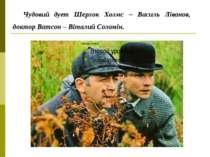 Чудовий дует Шерлок Холмс – Василь Ліванов, доктор Ватсон – Віталий Соломін.