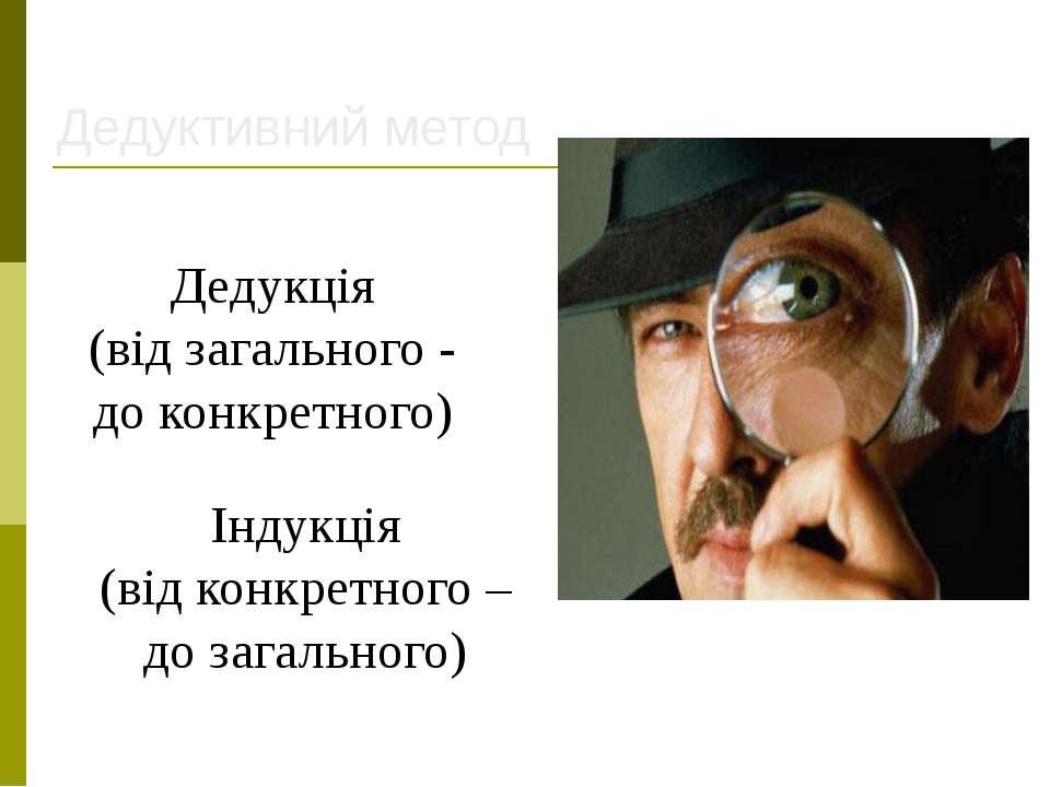 Дедуктивний метод Дедукція (від загального - до конкретного) Індукція (від ко...