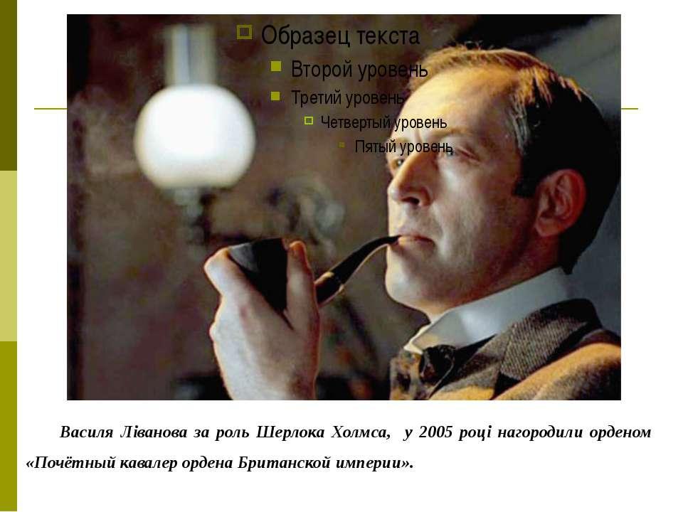 Василя Ліванова за роль Шерлока Холмса, у 2005 році нагородили орденом «Почёт...