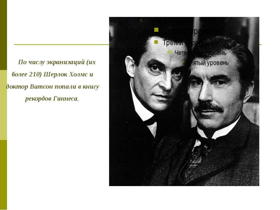 По числу экранизаций (их более 210) Шерлок Холмс и доктор Ватсон попали в кни...