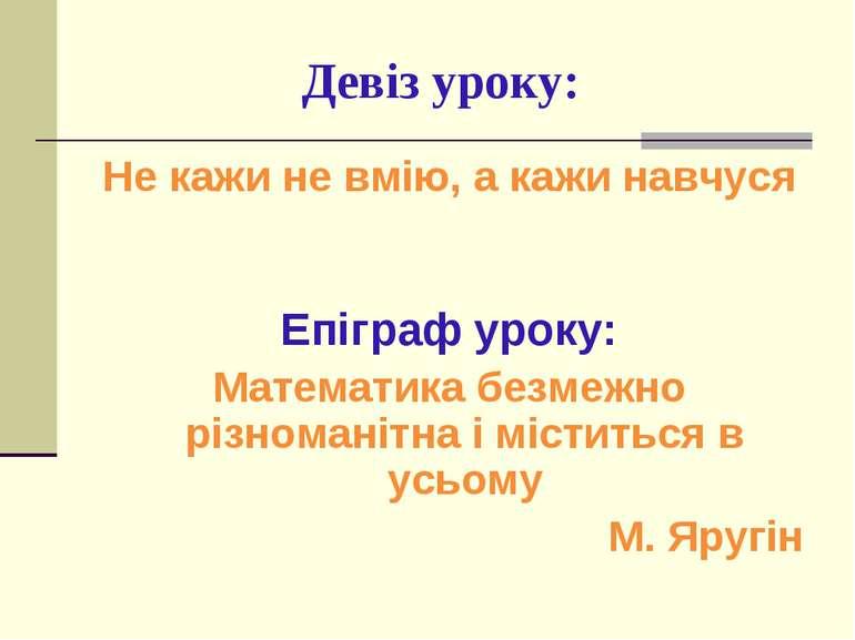 Девіз уроку: Не кажи не вмію, а кажи навчуся Епіграф уроку: Математика безмеж...