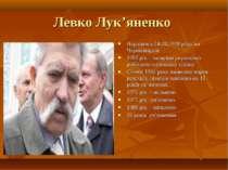Левко Лук'яненко Народився 24.08.1928 року на Чернігівщині 1959 рік – заснува...