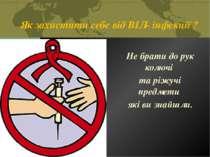 Як захистити себе від ВІЛ- інфекції ? Не брати до рук колючі та ріжучі предме...