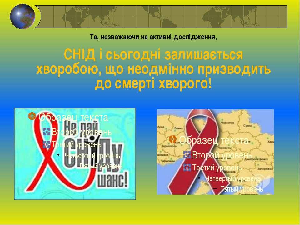 Та, незважаючи на активні дослідження, СНІД і сьогодні залишається хворобою, ...