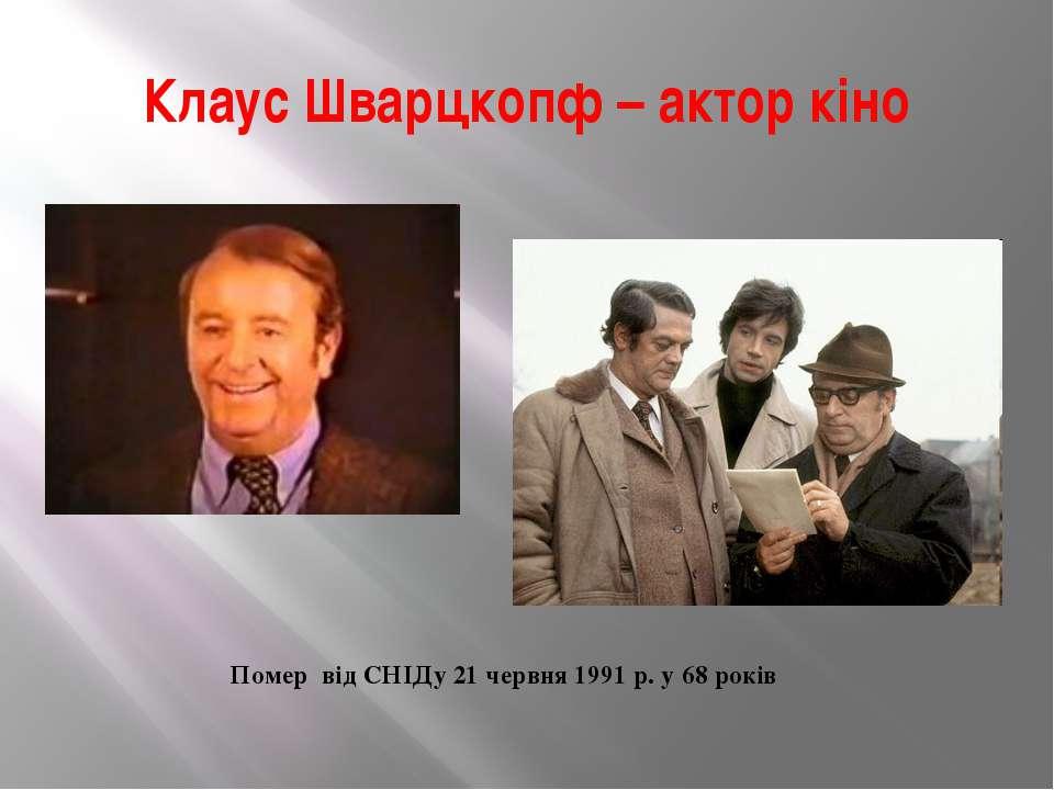 Клаус Шварцкопф – актор кіно Помер від СНІДу 21 червня 1991 р. у 68 років