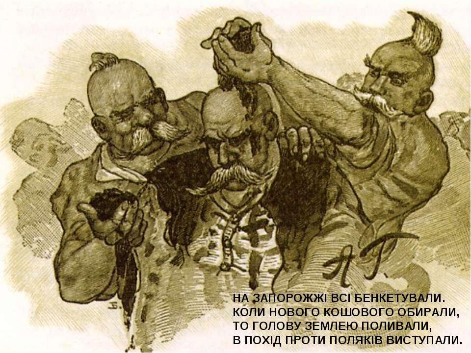 НА ЗАПОРОЖЖІ ВСІ БЕНКЕТУВАЛИ. КОЛИ НОВОГО КОШОВОГО ОБИРАЛИ, ТО ГОЛОВУ ЗЕМЛЕЮ ...