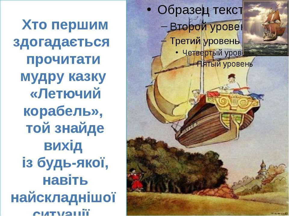 Хто першим здогадається прочитати мудру казку «Летючий корабель», той знайде ...